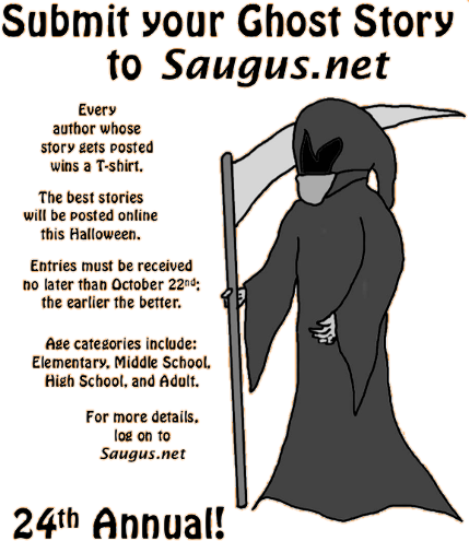 [Submit your Ghost Story to Saugus.net. The best stories will be posted online this Halloween. Every author whose story gets posted wins a T-shirt. Age categories include: Elementary, Middle School, High School, and Adult. Entries must be received no later than October 22nd; the earlier the better.]